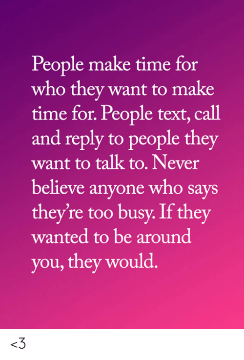 Too Busy: People make time for  who they want to make  time for. People text, call  and reply to people they  want to talk to. Never  believe anyone who says  they're too busy. If they  wanted to be around  you, they would. <3