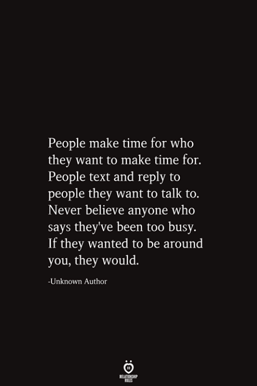 Too Busy: People make time for who  they want to make time for.  People text and reply to  people they want to talk to.  Never believe anyone who  says they've been too busy.  If they wanted to be around  you, they would.  -Unknown Author  RELATIONSHIP  ES