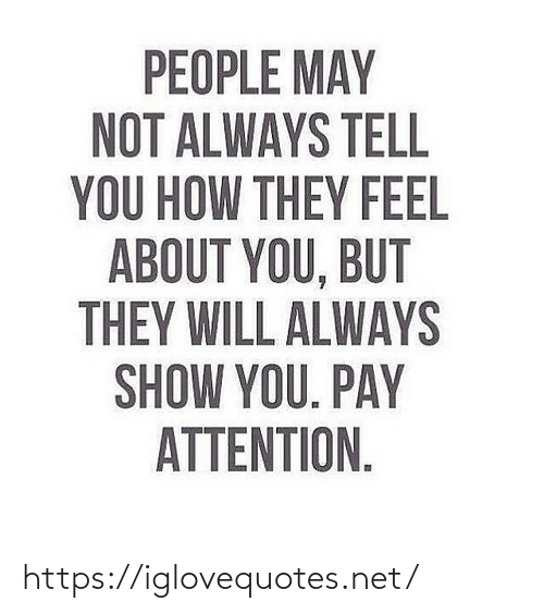 Pay: PEOPLE MAY  NOT ALWAYS TELL  YOU HOW THEY FEEL  ABOUT YOU, BUT  THEY WILL ALWAYS  SHOW YOU. PAY  ATTENTION. https://iglovequotes.net/
