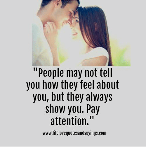 """Alwaysed: """"People may not tell  you how they feel about  you, but they always  show you. Pay  attention.""""  www.lifelovequotesandsayings.com"""