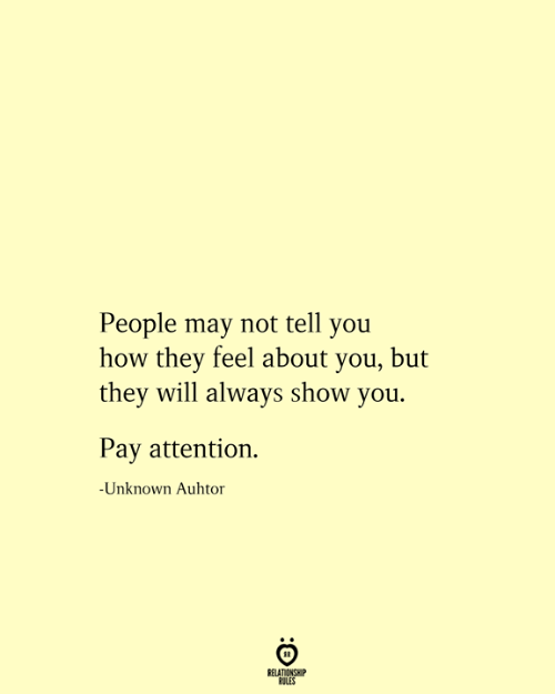 How, May, and Unknown: People may not tell you  how they feel about you, but  they will always show you.  Pay attention  -Unknown Auhtor  RELATIONSHIP  RULES