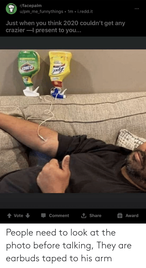arm: People need to look at the photo before talking, They are earbuds taped to his arm