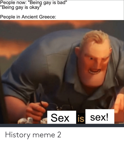 """ancient greece: People now: """"Being gay is bad""""  """"Being gay is okay""""  People in Ancient Greece:  Sex is sex! History meme 2"""
