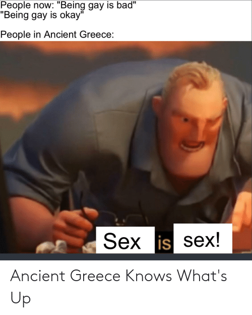 """ancient greece: People now: """"Being gay is bad""""  """"Being gay is okay""""  People in Ancient Greece:  Sex is sex! Ancient Greece Knows What's Up"""