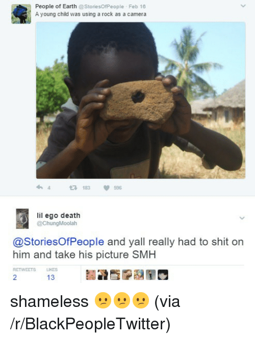 shameless: People of Earth @StoriesOfPeople Feb 16  A young child was using a rock as a camera  183596  lil ego death  @ChungMoolah  @StoriesOfPeople and yall really had to shit on  him and take his picture SMH  RETWEETS  13 <p>shameless 😕😕😕 (via /r/BlackPeopleTwitter)</p>