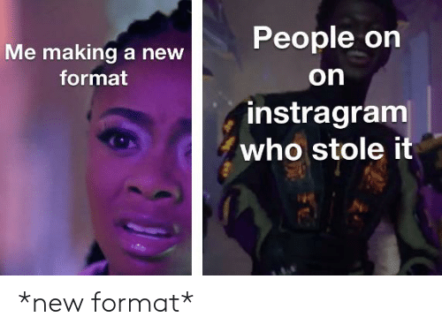 Who, Format, and Making A: People on  Me making a new  on  format  instragram  who stole it *new format*