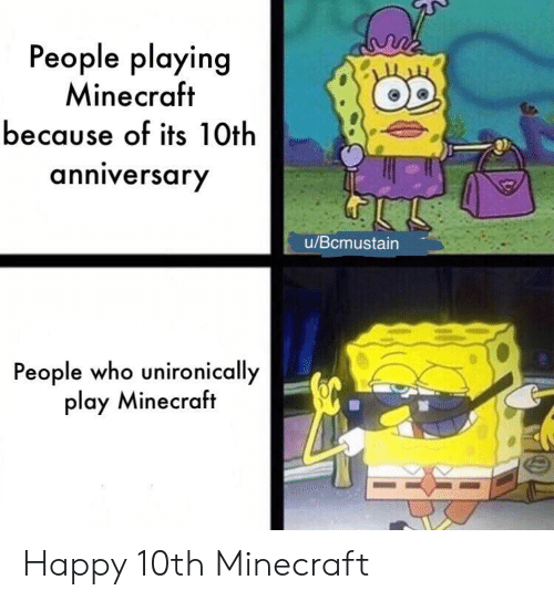 Minecraft, Happy, and Who: People playing  Minecraft  because of its 10th  anniversary  u/Bcmustain  People who unironically  play Minecraft Happy 10th Minecraft