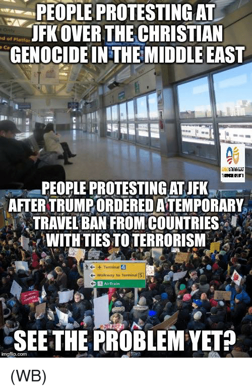 Img Flip: PEOPLE PROTESTING AT  JFKOVER THE CHRISTIAN  of Platfor  GENOCIDE IN THE MIDDLE EAST  PEOPLEPROTESTING ATJFK  AFTERTRUMPORDEREDATEMPORARY  TRAVELBAN FROM COUNTRIES  WITH TIESTO TERRORISM  e- walkway to larmina  AirTrain  SEE THE PROBLEM YET  img flip.com (WB)
