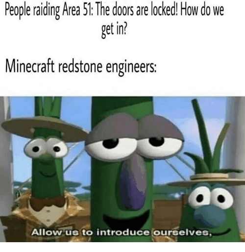 Minecraft, How, and Area 51: People raiding Area 51: The doors are locked! How do we  get in?  Minecraft redstone engineers:  Allow us to introduce ourselves,