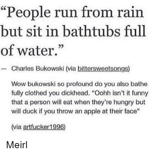 "Bathe: ""People run from rain  but sit in bathtubs full  of water.""  - Charles Bukowski (via bittersweetsongs)  Wow bukowski so profound do you also bathe  fully clothed you dickhead. ""Oohh isn't it funny  that a person will eat when they're hungry but  will duck if you throw an apple at their face""  (via artfucker1996) Meirl"