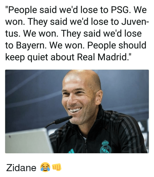 """Memes, Real Madrid, and Quiet: """"People said we'd lose to PSG. We  won. They said we'd lose to Juven-  tus. We won. They said we'd lose  to Bayern. We won. People should  keep quiet about Real Madrid."""" Zidane 😂👊"""