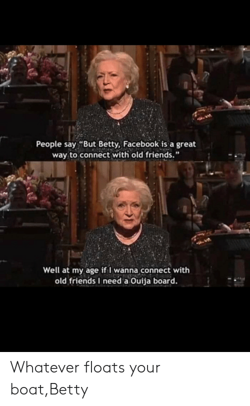 "Betty: People say ""But Betty, Facebook is a great  way to connect with old friends.""  Well at my age if I wanna connect with  old friends I need a Ouija board. Whatever floats your boat,Betty"