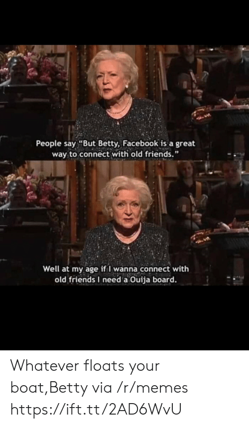 "Betty: People say ""But Betty, Facebook is a great  way to connect with old friends.""  Well at my age if I wanna connect with  old friends I need a Ouija board. Whatever floats your boat,Betty via /r/memes https://ift.tt/2AD6WvU"