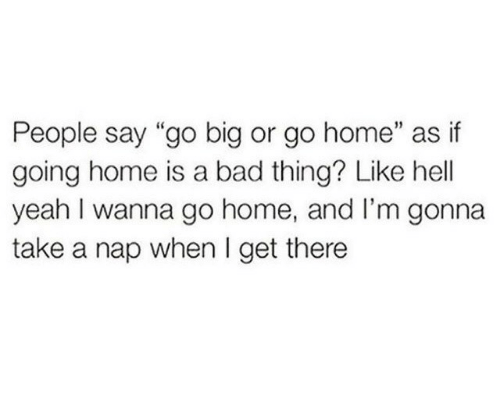 "Take A Nap: People say ""go big or go home"" as if  going home is a bad thing? Like hell  yeah I wanna go home, and I'm gonna  take a nap when I get there"