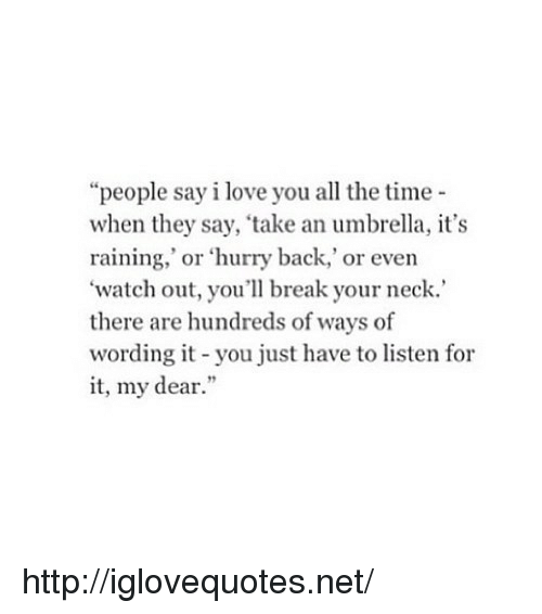 "Love, Watch Out, and I Love You: ""people say i love you all the time  when they say, take an umbrella, it's  raining,' or 'hurry back,' or even  'watch out, you'll break your neck.  there are hundreds of ways of  wording it -you just have to listen for  it, my dear."" http://iglovequotes.net/"