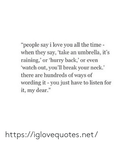 "Love, Watch Out, and I Love You: ""people say i love you all the time-  when they say, 'take an umbrella, it's  raining,' or 'hurry back,' or even  watch out, you'll break your neck.  there are hundreds of ways of  wording it-you just have to listen for  it, my dear."" https://iglovequotes.net/"