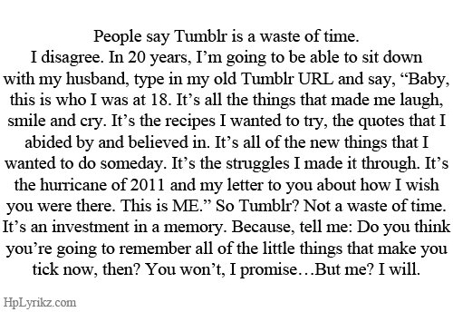 """How I Wish: People say Tumblr is a waste of time  I disagree. In 20 years, I'm going to be able to sit down  with my husband, type in my old Tumblr URL and say, """"Baby,  this is who I was at 18. It's all the things that made me laugh,  smile and cry. It's the recipes I wanted to try, the quotes thatlI  abided by and believed in. It's all of the new things that I  wanted to do someday. It's the struggles I made it through. It's  the hurricane of 2011 and my letter to you about how I wish  you were there. This is ME."""" So Tumblr? Not a waste of time  It's an investment in a memory. Because, tell me: Do you think  you're going to remember all of the little things that make you  tick now, then? You wont, I promi  se...But me? I will.  HpLyrikz.com"""
