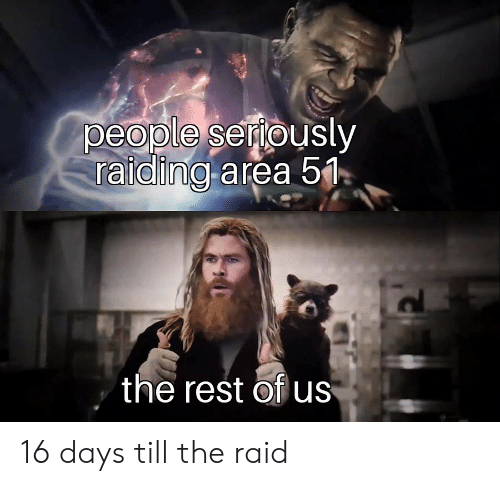 Area 51, Raid, and Rest: people seriously  raiding area 51  the rest of us 16 days till the raid