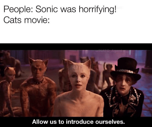 Sonic: People: Sonic was horrifying!  Cats movie:  u/NATO Agent  Allow us to introduce ourselves.