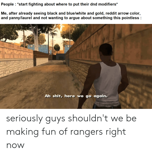 """Reddit Arrow: People """"start fighting about where to put their dnd modifiers*  Me, after already seeing black and blue/white and gold, reddit arrow color,  and yanny/laurel and not wanting to argue about something this pointless  Ah shit, here we go again. seriously guys shouldn't we be making fun of rangers right now"""