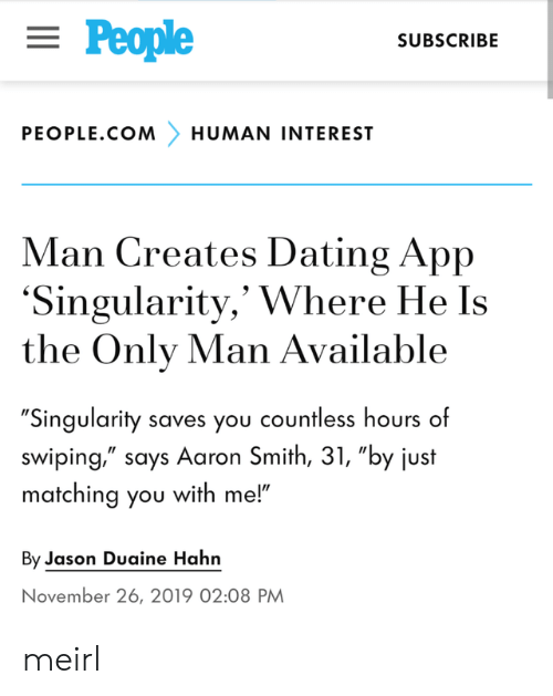 """november: = People  SUBSCRIBE  PEOPLE.COM  HUMAN INTEREST  Man Creates Dating App  'Singularity,' Where He Is  the Only Man Available  """"Singularity saves you countless hours of  swiping,"""" says Aaron Smith, 31, """"by just  matching you with me!""""  By Jason Duaine Hahn  November 26, 2019 02:08 PM meirl"""