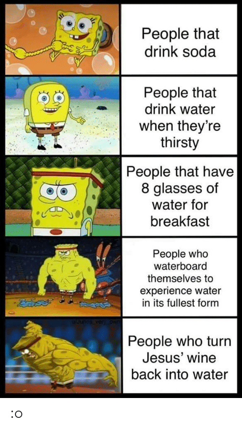 Breakfast: People that  drink soda  People that  drink water  when theyre  thirsty  People that have  8 glasses of  water for  breakfast  People who  waterboard  themselves to  experience water  in its fullest form  People who turn  Jesus' wine  back into water :o