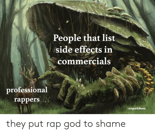 professional: People that list  side effects in  commercials  professional  rappers  u/spark8000 they put rap god to shame
