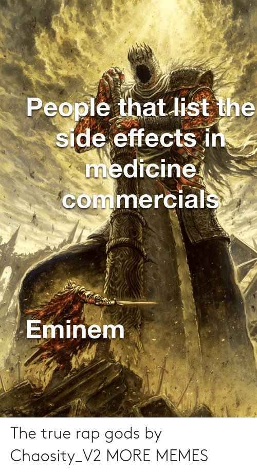 Eminem: People that list the  side effects in  medicine  commercials  Eminem The true rap gods by Chaosity_V2 MORE MEMES