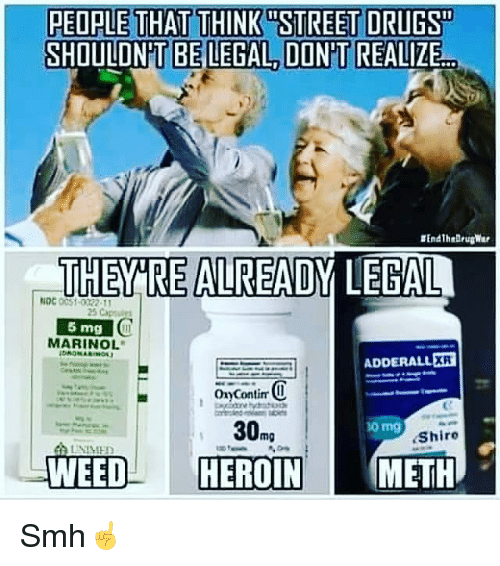 """Methed: PEOPLE THAT THINK STREET DRUGS""""  SHOULDNT BE LEGAL DON'T REALIZE  THERE ALREADY LEGAL  NDC  O  5 mg  MARINOL  ADDERALL ER  oryContim  O  30  Shiro  WEED  HEROIN  METH Smh☝️"""