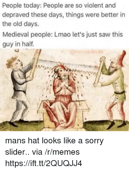 Lmao, Memes, and Saw: People today: People are so violent and  depraved these days, things were better in  the old days.  Medieval people: Lmao let's just saw this  guy in haltf mans hat looks like a sorry slider.. via /r/memes https://ift.tt/2QUQJJ4