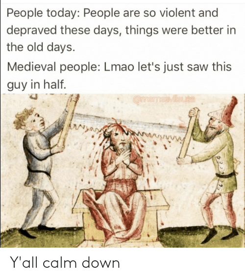 Half: People today: People are so violent and  depraved these days, things were better in  the old days.  Medieval people: Lmao let's just saw this  guy in half.  OmemesMileuta  wwwwwwVy Y'all calm down