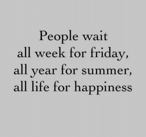 Friday, Life, and Summer: People wait  all week for friday,  all year for summer,  all life for happiness