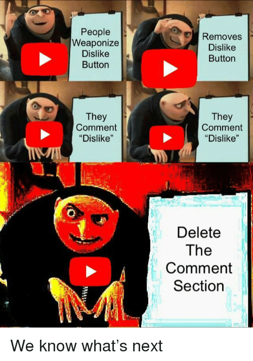 "Comment Section: People  Weaponize  Dislike  Button  Removes  Dislike  Button  They  Comment  ""Dislike""  They  Comment  ""Dislike""  Delete  The  Comment  Section We know what's next"