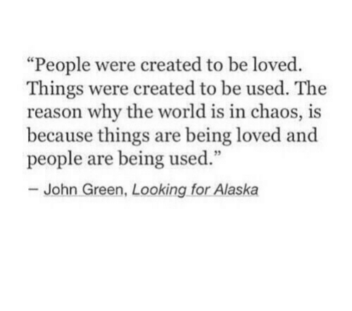 "Alaska: ""People were created to be loved.  Things were created to be used. The  reason why the world is in chaos, is  because things are being loved and  people are being used.""  John Green, Looking for Alaska"