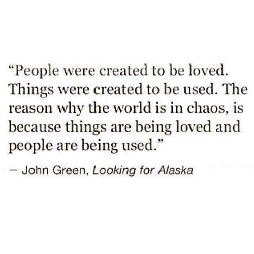 "Alaska: ""People were created to be loved.  Things were created to be used. The  reason why the world is in chaos, is  because things are being loved and  people are being used.""  - John Green, Looking for Alaska"