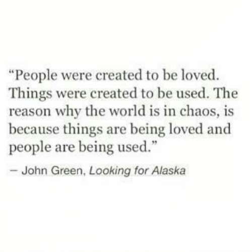 "Alaska: ""People were created to be loved  Things were created to be used. The  reason why the world is in chaos, is  because things are being loved and  people are being used.""  - John Green, Looking for Alaska"