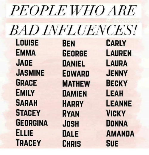 Joshing: PEOPLE WHO ARE  BAD INFLUENCES!  CARLY  LOUISE  EMMA  JADE  JASMINE EDWARD JENNY  GRACE  EMILY  SARAH  STACEY RYAN  GEORGINA JOSH  ELLIE  TRACEY CHRIS  BEN  GEORGE LAUREN  DANIEL LAURA  MATHEW BECKY  DAMIEN LEAH  HARRY LEANNE  VICKY  DONNA  AMANDA  SUE  DALE