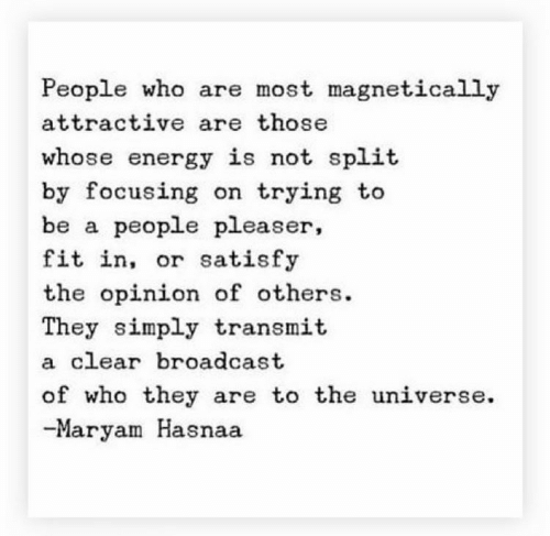 Satisfy: People who are most magnetically  attractive are those  whose energy is not split  by focusing on trying to  be a people pleaser,  fit in, or satisfy  the opinion of others  They simply transmit  a clear broadcast  of who they are to the universe  -Maryam Hasnaa