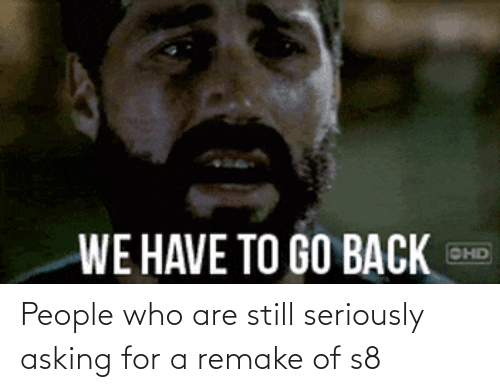 Asking For: People who are still seriously asking for a remake of s8