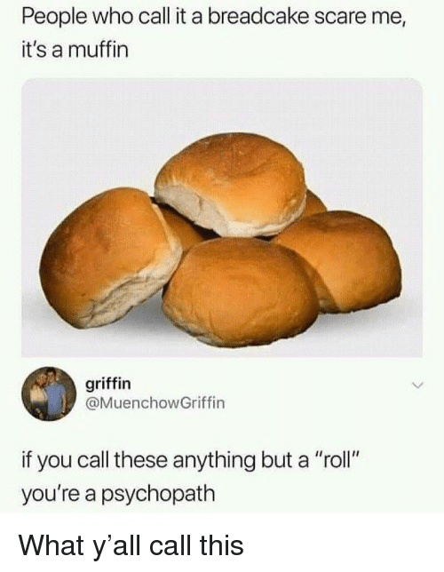 """Memes, Scare, and 🤖: People who call it a breadcake scare me,  it's a muffin  griffin  @MuenchowGriffin  if you call these anything but a """"roll""""  you're a psychopath What y'all call this"""