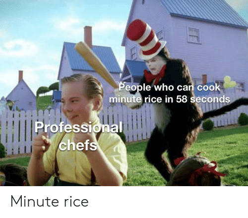 Rice, Who, and Can: People who can cook  minute rice in 58 seconds  Professional  chefs Minute rice