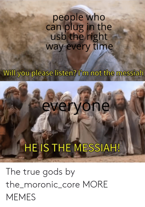 plug: people who  can plug in the  usb the right  way every time  Will you please listen? I'm not the messiah  everyone  HE IS THE MESSIAH! The true gods by the_moronic_core MORE MEMES