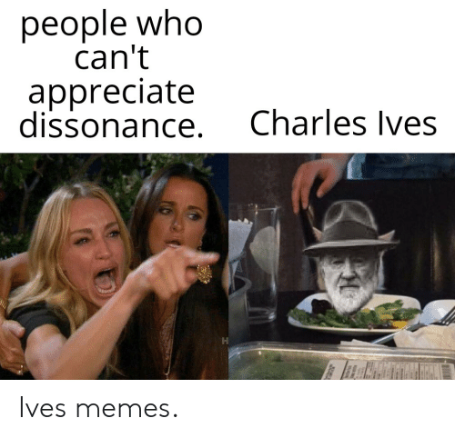 Memes, Appreciate, and Dank Memes: people who  can't  appreciate  dissonance.  Charles Ives Ives memes.