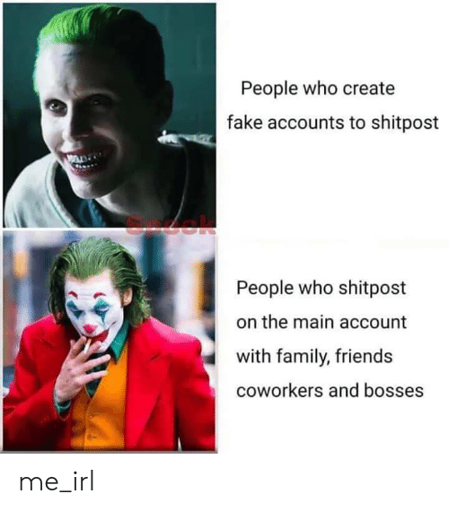 Bosses: People who create  fake accounts to shitpost  People who shitpost  the main account  with family, friends  coworkers and bosses me_irl