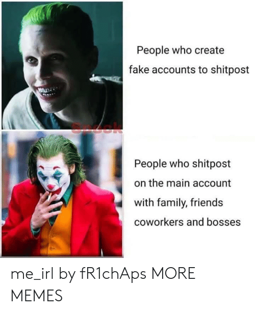 Bosses: People who create  fake accounts to shitpost  People who shitpost  the main account  with family, friends  coworkers and bosses me_irl by fR1chAps MORE MEMES