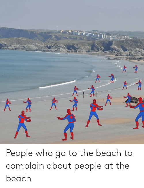 go to: People who go to the beach to complain about people at the beach
