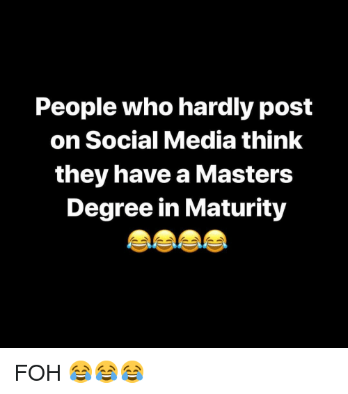 FOH: People who hardly post  on Social Media think  they have a Masters  Degree in Maturity FOH 😂😂😂