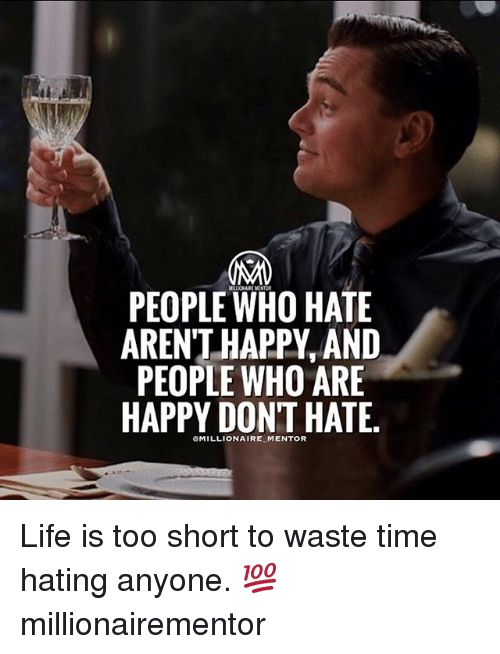 hate life: PEOPLE WHO HATE  ARENT HAPPY, AND  PEOPLE WHO ARE  HAPPY DONT HATE. Life is too short to waste time hating anyone. 💯 millionairementor
