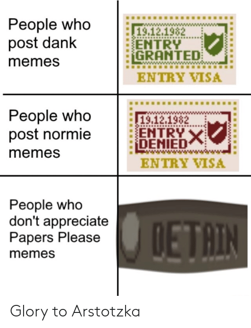 Papers: People who  post dank  19.12.1982  ENTRY  GRANTED  memes  ENTRY VISA  People who  post normie  19,12.1982  ENTRY X  DENIED  memes  ENTRY VISA  People who  don't appreciate  Papers Please  DETAIN  memes Glory to Arstotzka