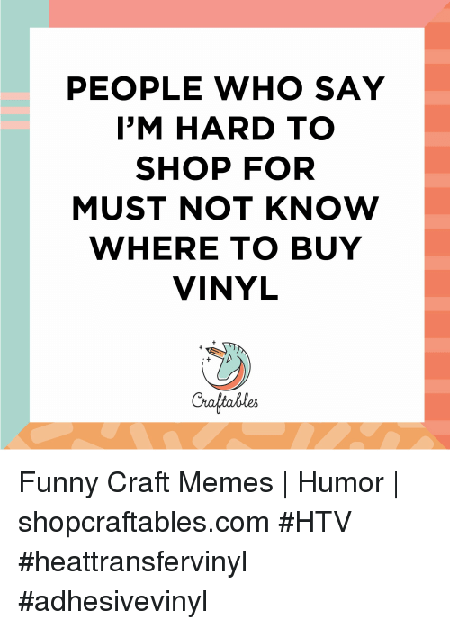 Memes Humor: PEOPLE WHO SAY  I'M HARD TO  SHOP FOR  MUST NOT KNOW  WHERE TO BUY  VINYL  Craltables Funny Craft Memes   Humor    shopcraftables.com #HTV #heattransfervinyl #adhesivevinyl